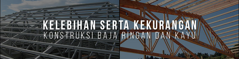 konstruksi baja ringan,konstruksi kayu,kelebihan konstruksi baja ringan, kekurangan konstruksi baja ringan, kelebihan kayu, kekurangan kayu